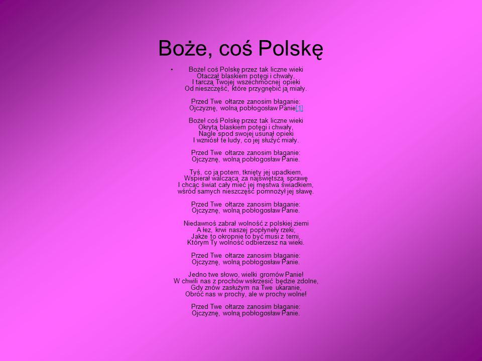 Boże, coś Polskę Boże! coś Polskę przez tak liczne wieki Otaczał blaskiem potęgi i chwały, I tarczą Twojej wszechmocnej opieki Od nieszczęść, które pr