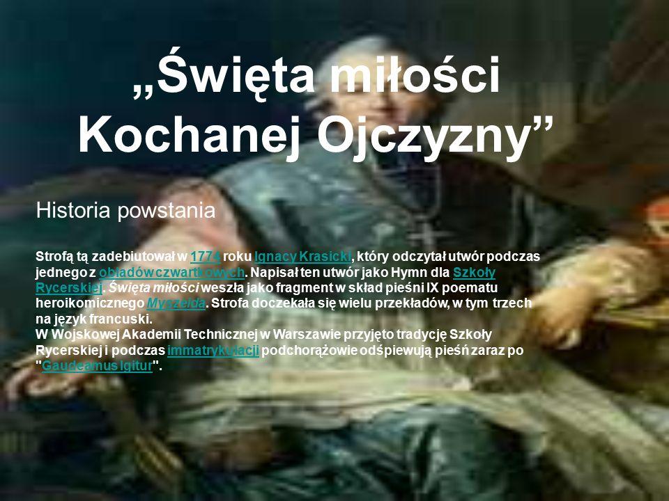 """""""Święta miłości Kochanej Ojczyzny Historia powstania Strofą tą zadebiutował w 1774 roku Ignacy Krasicki, który odczytał utwór podczas jednego z obiadów czwartkowych."""