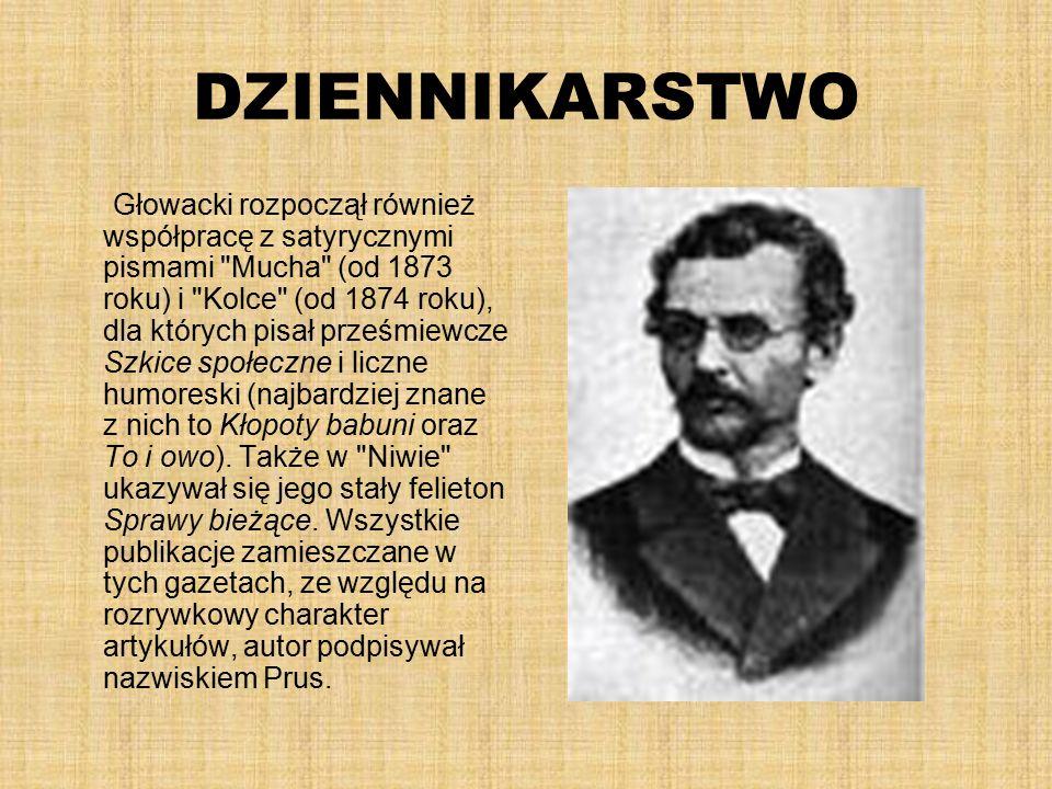 DZIENNIKARSTWO Głowacki rozpoczął również współpracę z satyrycznymi pismami Mucha (od 1873 roku) i Kolce (od 1874 roku), dla których pisał prześmiewcze Szkice społeczne i liczne humoreski (najbardziej znane z nich to Kłopoty babuni oraz To i owo).