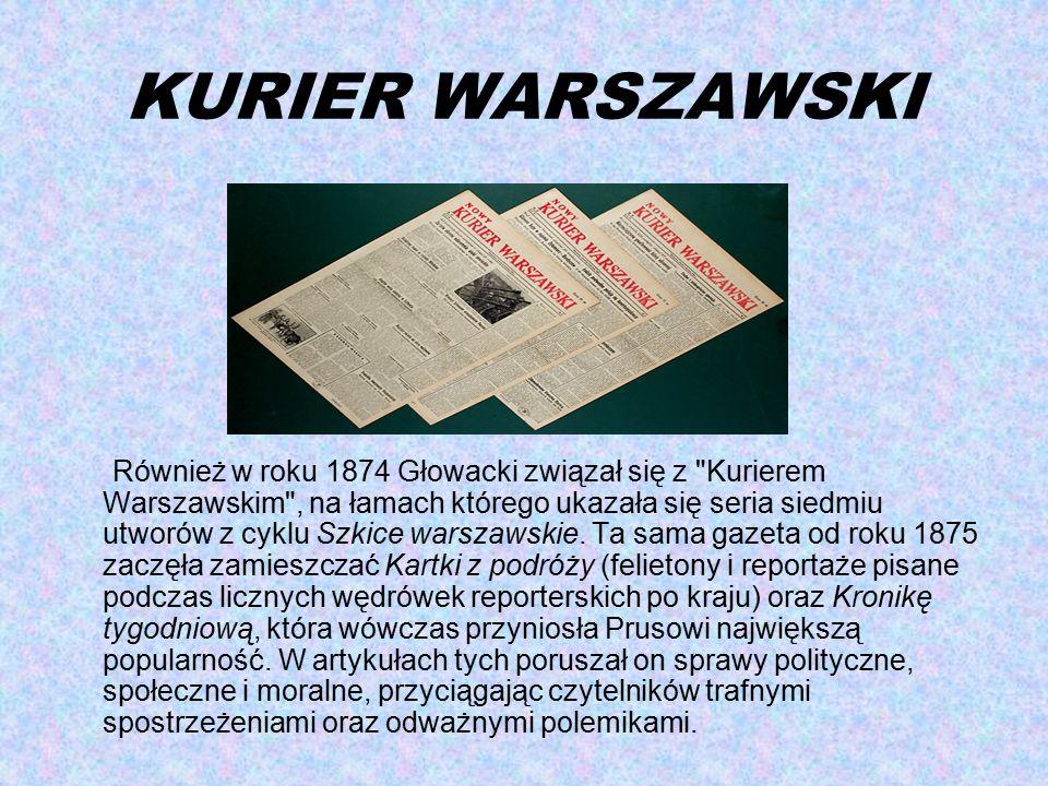 KURIER WARSZAWSKI Również w roku 1874 Głowacki związał się z Kurierem Warszawskim , na łamach którego ukazała się seria siedmiu utworów z cyklu Szkice warszawskie.