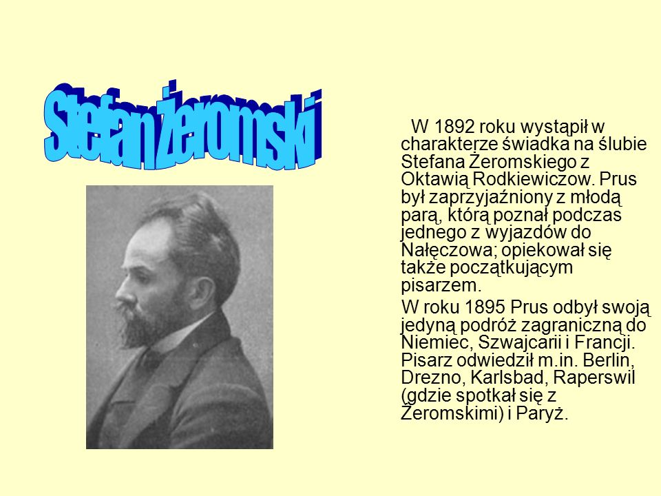 W 1892 roku wystąpił w charakterze świadka na ślubie Stefana Żeromskiego z Oktawią Rodkiewiczow. Prus był zaprzyjaźniony z młodą parą, którą poznał po