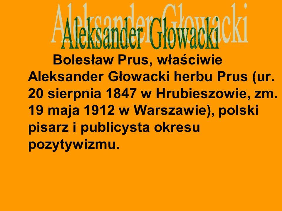 Bolesław Prus, właściwie Aleksander Głowacki herbu Prus (ur. 20 sierpnia 1847 w Hrubieszowie, zm. 19 maja 1912 w Warszawie), polski pisarz i publicyst