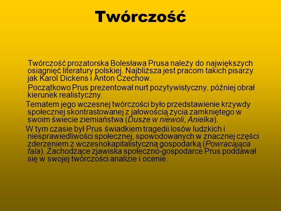 Twórczość Twórczość prozatorska Bolesława Prusa należy do największych osiągnięć literatury polskiej. Najbliższa jest pracom takich pisarzy jak Karol