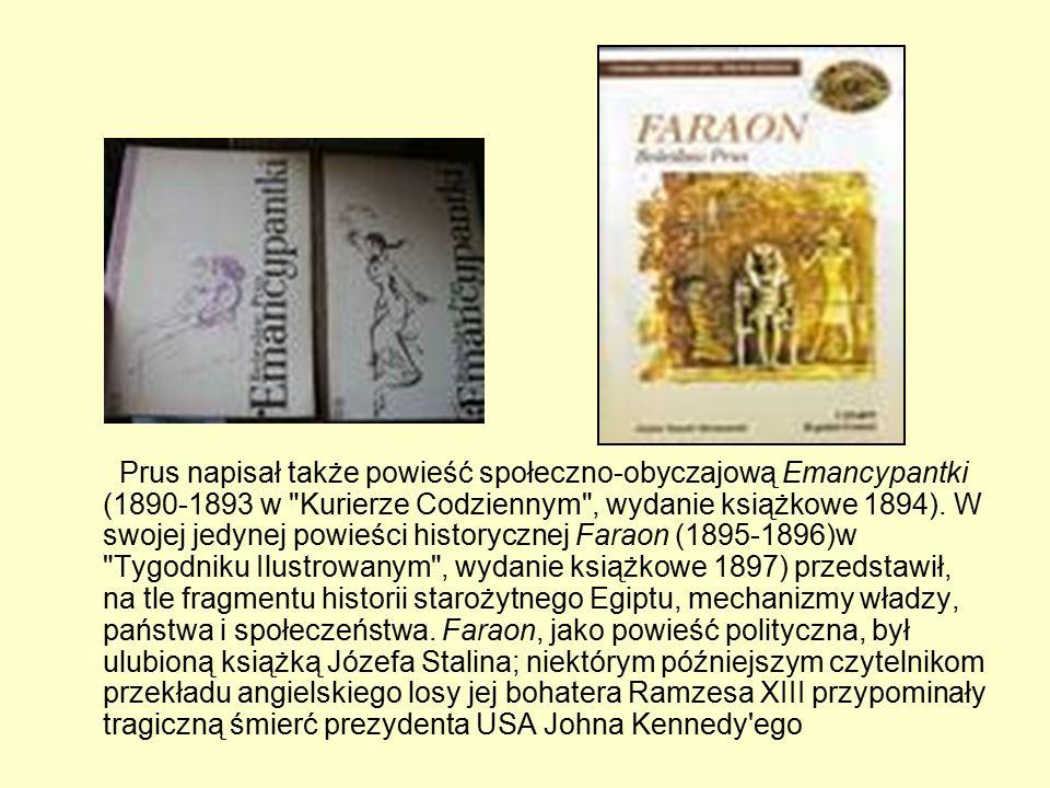 Prus napisał także powieść społeczno-obyczajową Emancypantki (1890-1893 w Kurierze Codziennym , wydanie książkowe 1894).
