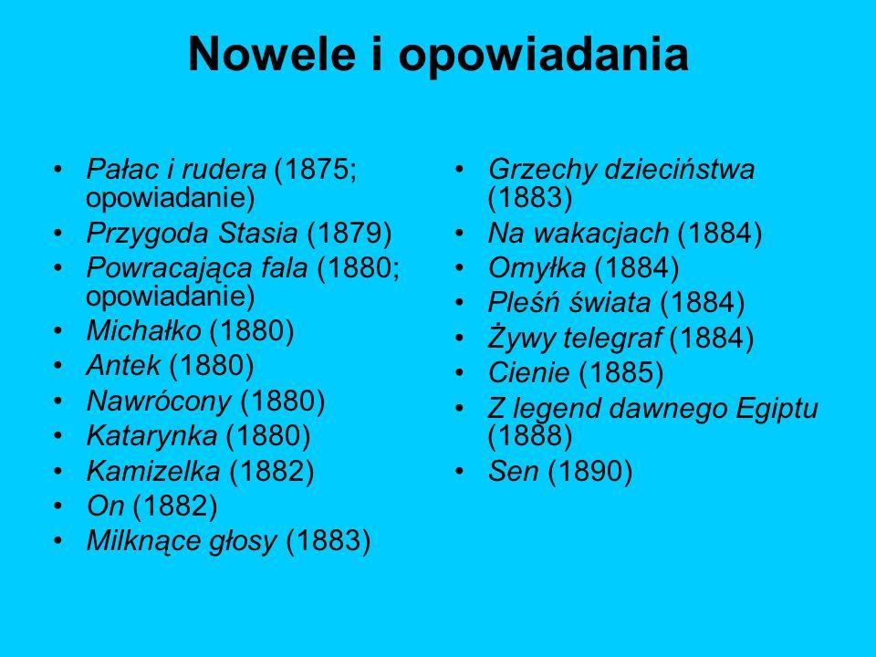 Nowele i opowiadania Pałac i rudera (1875; opowiadanie) Przygoda Stasia (1879) Powracająca fala (1880; opowiadanie) Michałko (1880) Antek (1880) Nawró