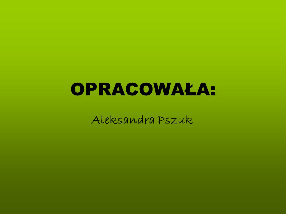 OPRACOWAŁA: Aleksandra Pszuk