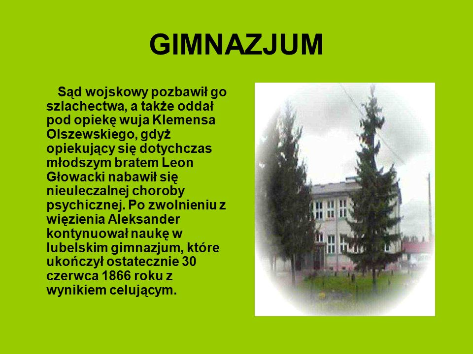 GIMNAZJUM Sąd wojskowy pozbawił go szlachectwa, a także oddał pod opiekę wuja Klemensa Olszewskiego, gdyż opiekujący się dotychczas młodszym bratem Le