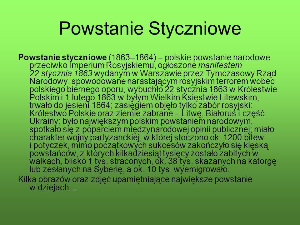 Powstanie Styczniowe Powstanie styczniowe (1863–1864) – polskie powstanie narodowe przeciwko Imperium Rosyjskiemu, ogłoszone manifestem 22 stycznia 1863 wydanym w Warszawie przez Tymczasowy Rząd Narodowy, spowodowane narastającym rosyjskim terrorem wobec polskiego biernego oporu, wybuchło 22 stycznia 1863 w Królestwie Polskim i 1 lutego 1863 w byłym Wielkim Księstwie Litewskim, trwało do jesieni 1864; zasięgiem objęło tylko zabór rosyjski: Królestwo Polskie oraz ziemie zabrane – Litwę, Białoruś i część Ukrainy; było największym polskim powstaniem narodowym, spotkało się z poparciem międzynarodowej opinii publicznej; miało charakter wojny partyzanckiej, w której stoczono ok.