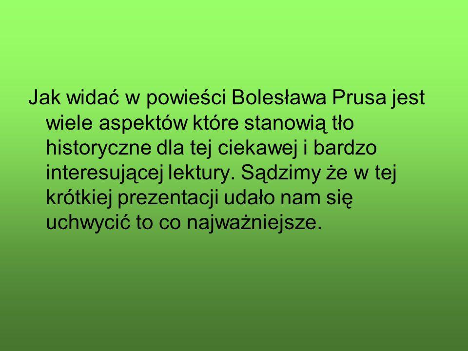 Jak widać w powieści Bolesława Prusa jest wiele aspektów które stanowią tło historyczne dla tej ciekawej i bardzo interesującej lektury. Sądzimy że w