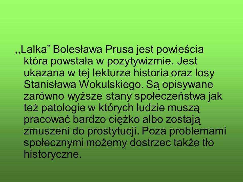 """,,Lalka"""" Bolesława Prusa jest powieścia która powstała w pozytywizmie. Jest ukazana w tej lekturze historia oraz losy Stanisława Wokulskiego. Są opisy"""