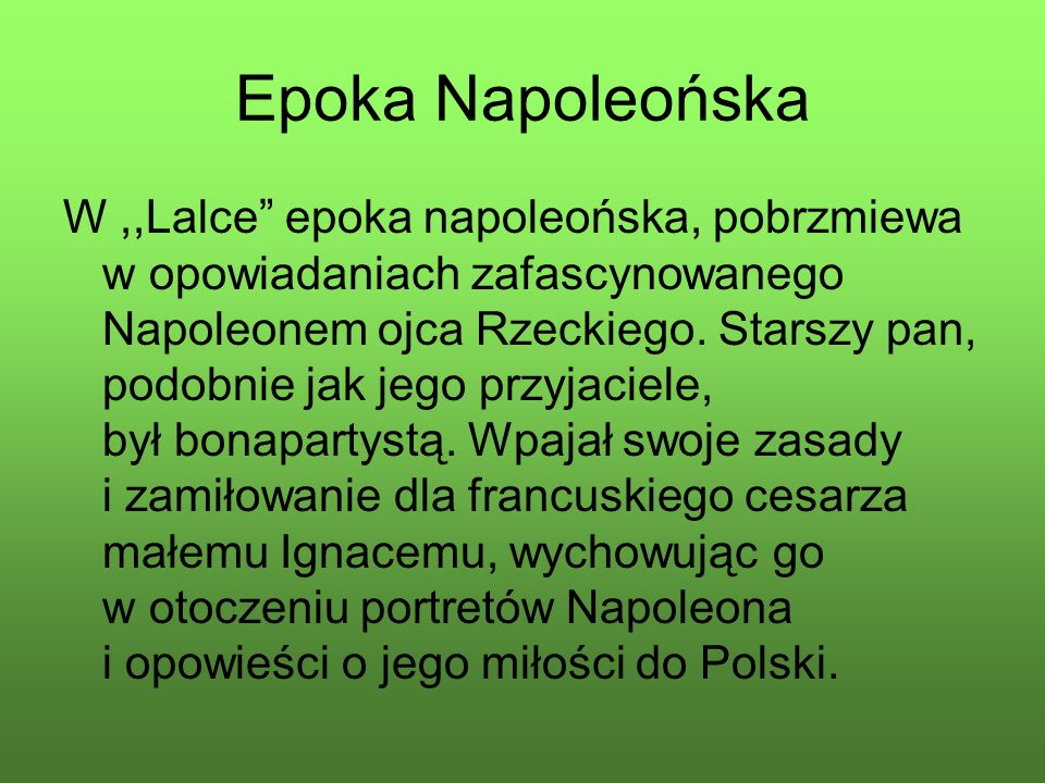 """Epoka Napoleońska W,,Lalce"""" epoka napoleońska, pobrzmiewa w opowiadaniach zafascynowanego Napoleonem ojca Rzeckiego. Starszy pan, podobnie jak jego pr"""