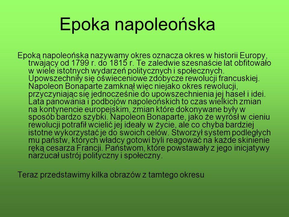 Epoka napoleońska Epoką napoleońska nazywamy okres oznacza okres w historii Europy, trwający od 1799 r. do 1815 r. Te zaledwie szesnaście lat obfitowa