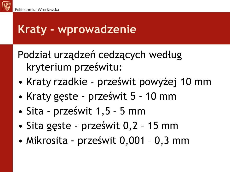 Kraty - wprowadzenie Podział urządzeń cedzących według kryterium prześwitu: Kraty rzadkie - prześwit powyżej 10 mm Kraty gęste - prześwit 5 - 10 mm Sita - prześwit 1,5 – 5 mm Sita gęste - prześwit 0,2 – 15 mm Mikrosita - prześwit 0,001 – 0,3 mm