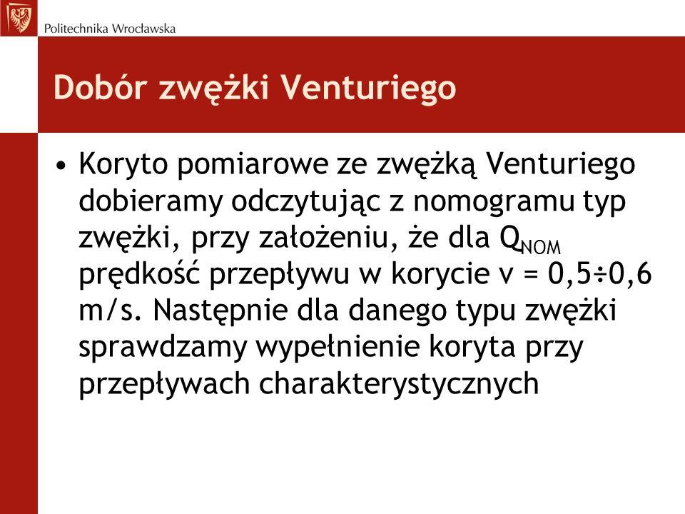 Dobór zwężki Venturiego Koryto pomiarowe ze zwężką Venturiego dobieramy odczytując z nomogramu typ zwężki, przy założeniu, że dla Q NOM prędkość przepływu w korycie v = 0,5÷0,6 m/s.