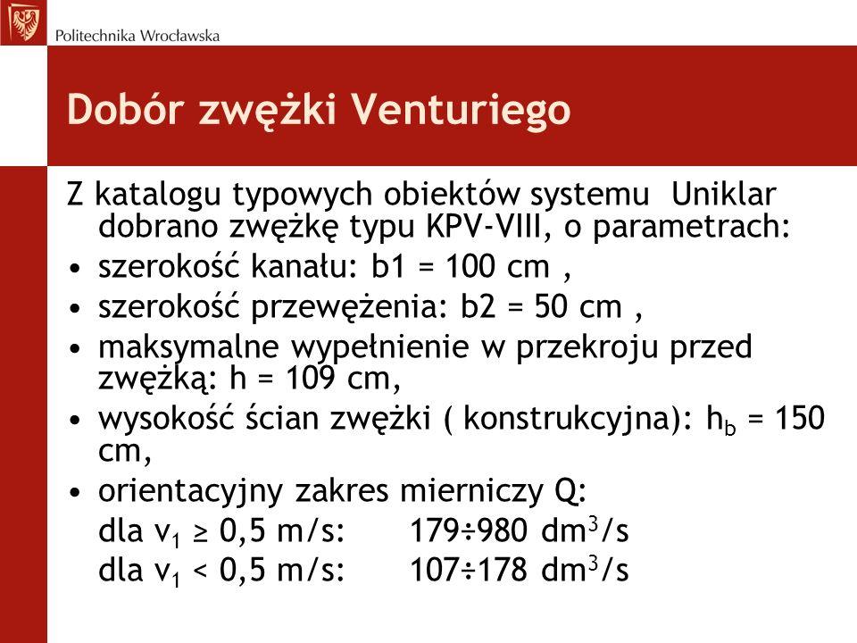 Dobór zwężki Venturiego Z katalogu typowych obiektów systemu Uniklar dobrano zwężkę typu KPV-VIII, o parametrach: szerokość kanału: b1 = 100 cm, szerokość przewężenia: b2 = 50 cm, maksymalne wypełnienie w przekroju przed zwężką: h = 109 cm, wysokość ścian zwężki ( konstrukcyjna): h b = 150 cm, orientacyjny zakres mierniczy Q: dla v 1 ≥ 0,5 m/s:179÷980 dm 3 /s dla v 1 < 0,5 m/s:107÷178 dm 3 /s