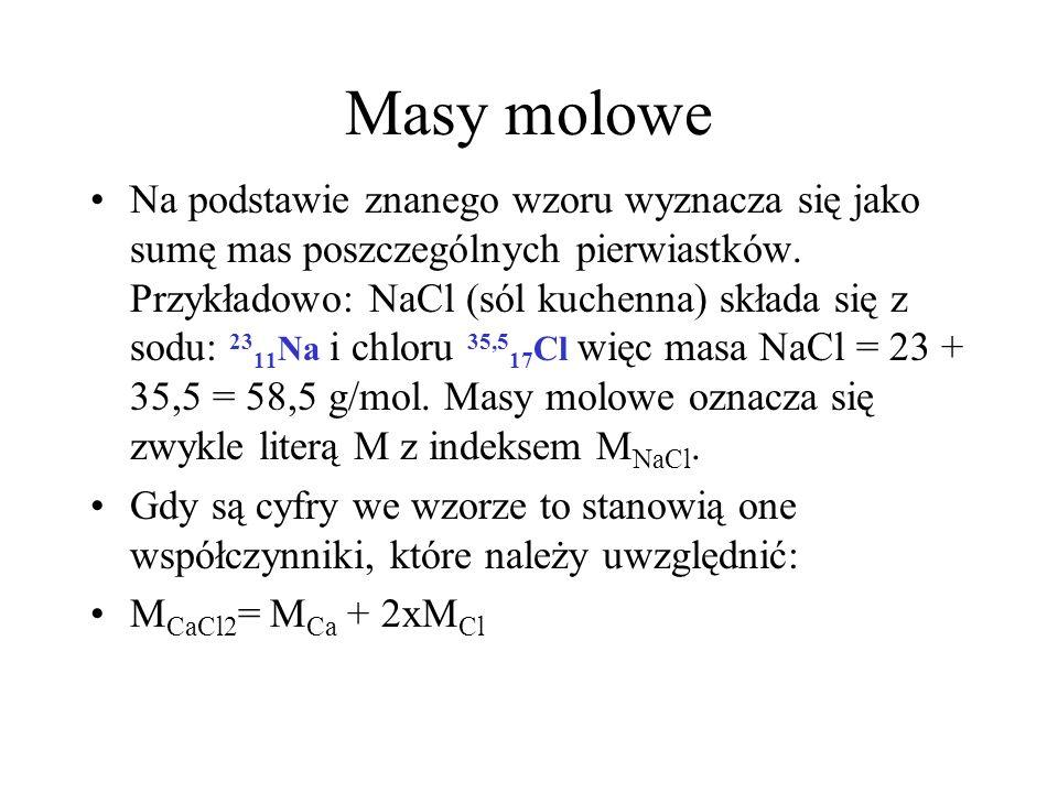 Masy molowe Na podstawie znanego wzoru wyznacza się jako sumę mas poszczególnych pierwiastków. Przykładowo: NaCl (sól kuchenna) składa się z sodu: 23