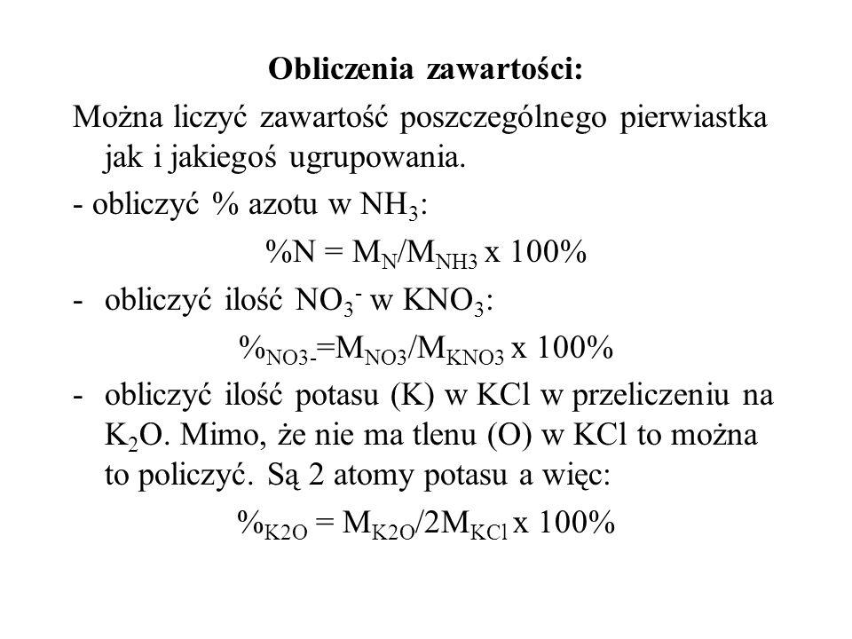 Obliczenia zawartości: Można liczyć zawartość poszczególnego pierwiastka jak i jakiegoś ugrupowania. - obliczyć % azotu w NH 3 : %N = M N /M NH3 x 100