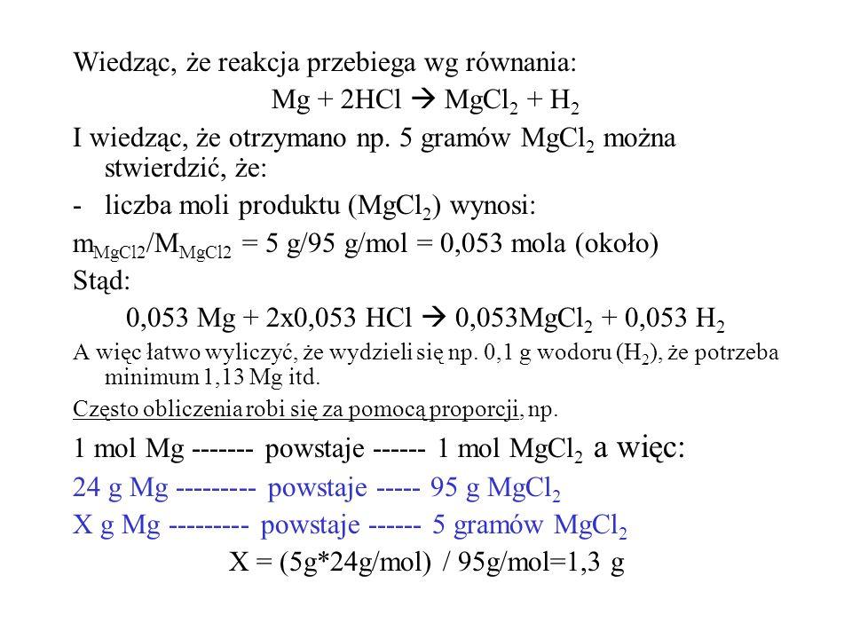 Wiedząc, że reakcja przebiega wg równania: Mg + 2HCl  MgCl 2 + H 2 I wiedząc, że otrzymano np. 5 gramów MgCl 2 można stwierdzić, że: -liczba moli pro