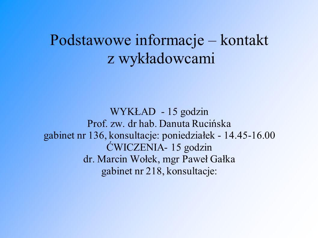 Podstawowe informacje – kontakt z wykładowcami WYKŁAD - 15 godzin Prof. zw. dr hab. Danuta Rucińska gabinet nr 136, konsultacje: poniedziałek - 14.45-