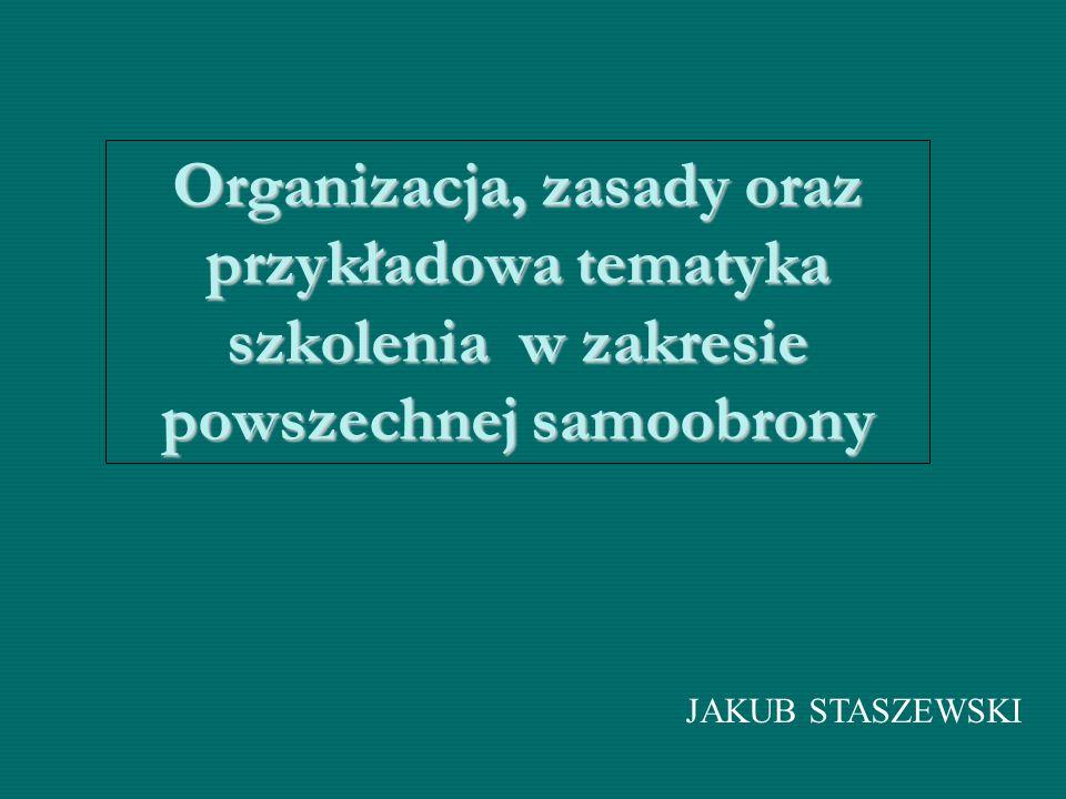 Organizacja, zasady oraz przykładowa tematyka szkolenia w zakresie powszechnej samoobrony JAKUB STASZEWSKI