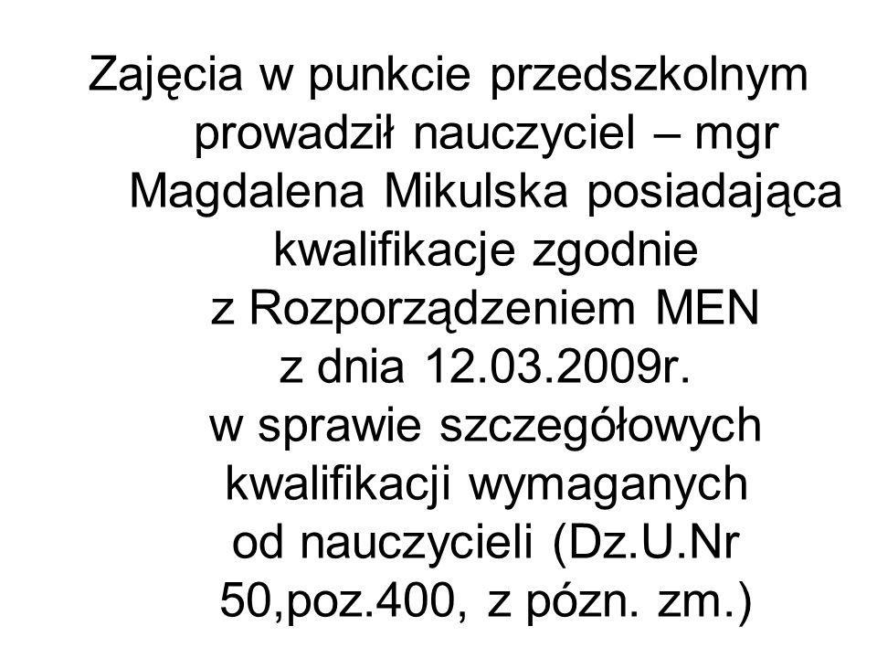 Zajęcia w punkcie przedszkolnym prowadził nauczyciel – mgr Magdalena Mikulska posiadająca kwalifikacje zgodnie z Rozporządzeniem MEN z dnia 12.03.2009r.