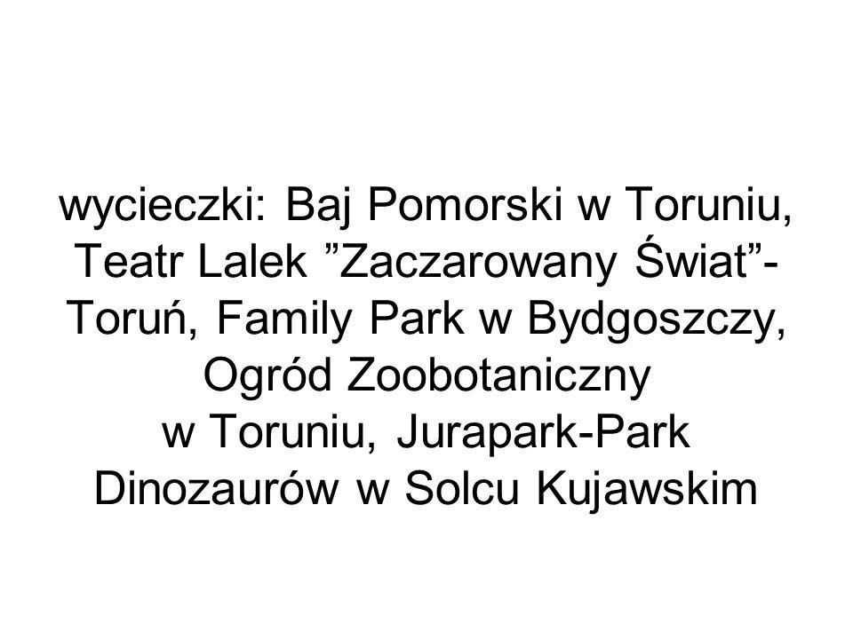 wycieczki: Baj Pomorski w Toruniu, Teatr Lalek Zaczarowany Świat - Toruń, Family Park w Bydgoszczy, Ogród Zoobotaniczny w Toruniu, Jurapark-Park Dinozaurów w Solcu Kujawskim
