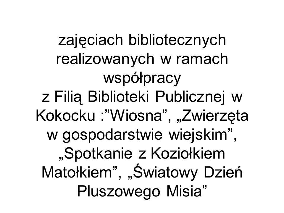 """zajęciach bibliotecznych realizowanych w ramach współpracy z Filią Biblioteki Publicznej w Kokocku : Wiosna , """"Zwierzęta w gospodarstwie wiejskim , """"Spotkanie z Koziołkiem Matołkiem , """"Światowy Dzień Pluszowego Misia"""