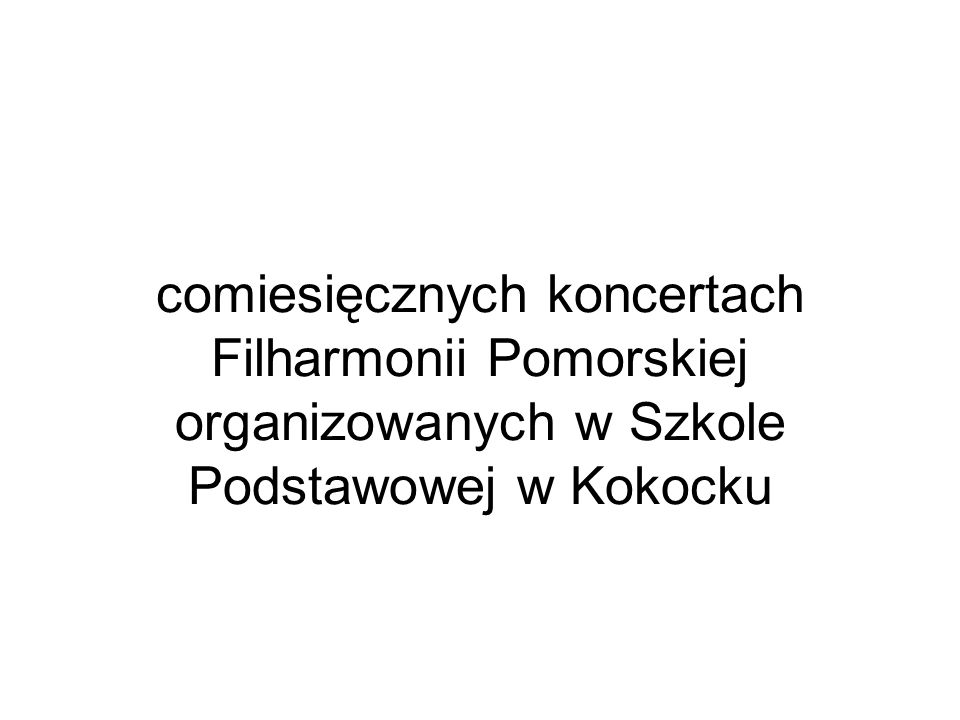 comiesięcznych koncertach Filharmonii Pomorskiej organizowanych w Szkole Podstawowej w Kokocku