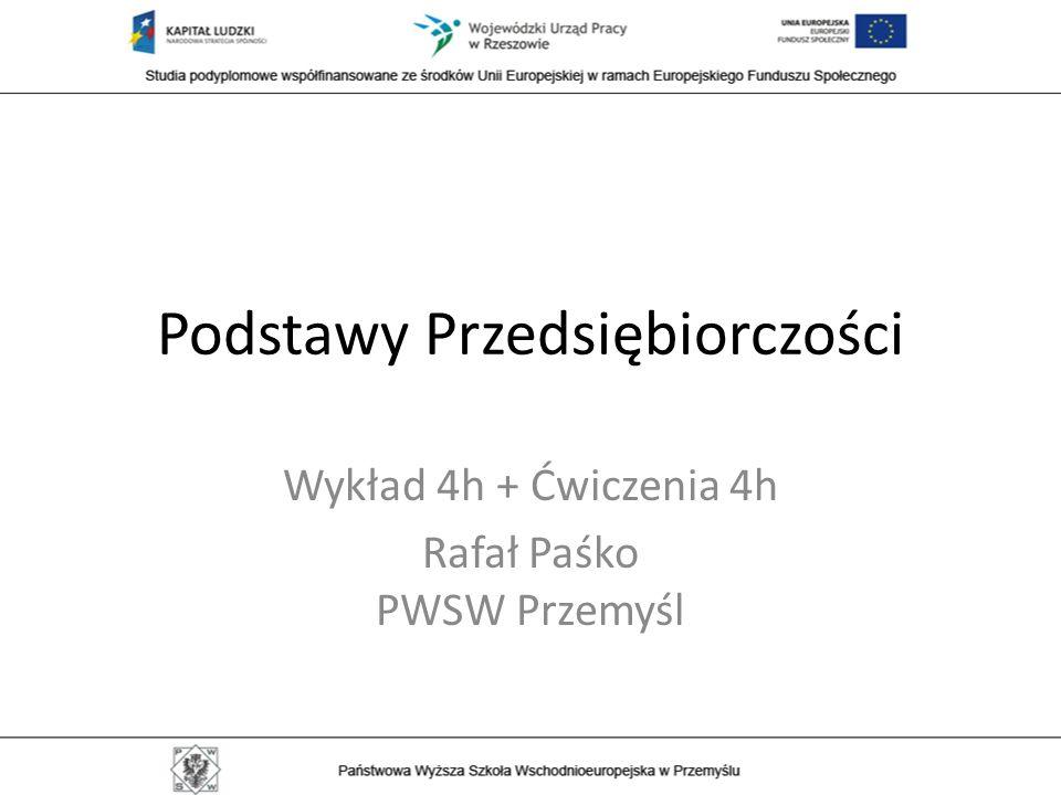 Podstawy Przedsiębiorczości Wykład 4h + Ćwiczenia 4h Rafał Paśko PWSW Przemyśl