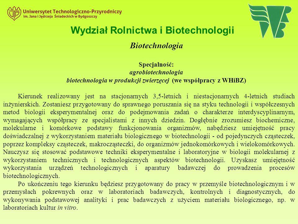 Wydział Rolnictwa i Biotechnologii Biotechnologia Specjalność: agrobiotechnologia biotechnologia w produkcji zwierzęcej (we współpracy z WHiBZ) Kierunek realizowany jest na stacjonarnych 3,5-letnich i niestacjonarnych 4-letnich studiach inżynierskich.
