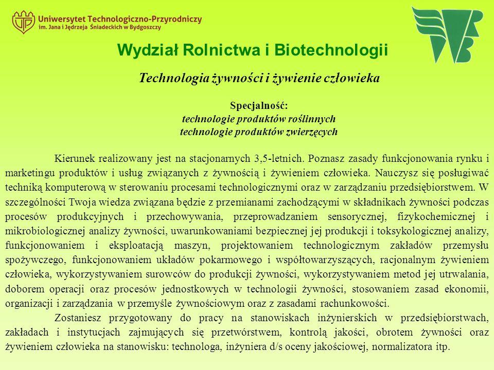Wydział Rolnictwa i Biotechnologii Technologia żywności i żywienie człowieka Specjalność: technologie produktów roślinnych technologie produktów zwierzęcych Kierunek realizowany jest na stacjonarnych 3,5-letnich.