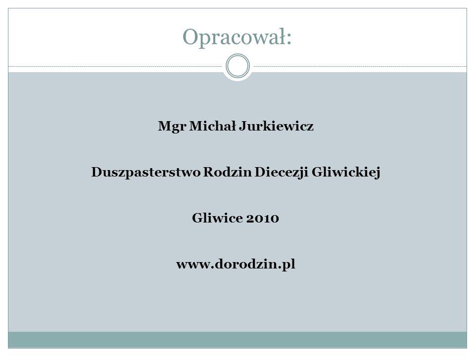 Opracował: Mgr Michał Jurkiewicz Duszpasterstwo Rodzin Diecezji Gliwickiej Gliwice 2010 www.dorodzin.pl