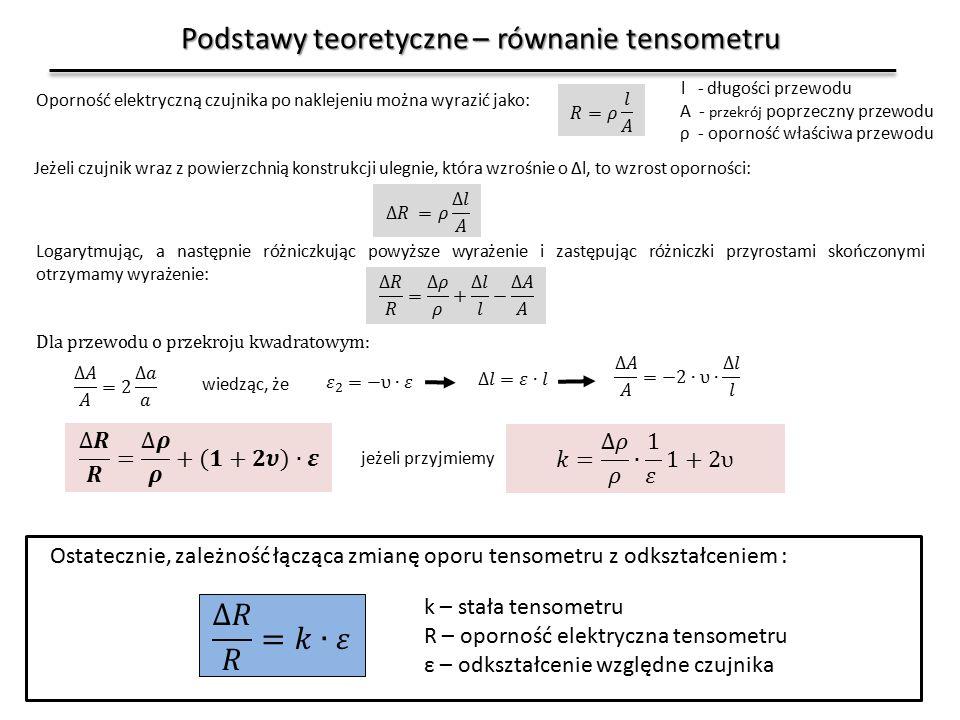 Podstawy teoretyczne – równanie tensometru Oporność elektryczną czujnika po naklejeniu można wyrazić jako: Jeżeli czujnik wraz z powierzchnią konstrukcji ulegnie, która wzrośnie o Δl, to wzrost oporności: Logarytmując, a następnie różniczkując powyższe wyrażenie i zastępując różniczki przyrostami skończonymi otrzymamy wyrażenie: l - długości przewodu A - przekrój poprzeczny przewodu ρ - oporność właściwa przewodu wiedząc, że jeżeli przyjmiemy Ostatecznie, zależność łącząca zmianę oporu tensometru z odkształceniem : k – stała tensometru R – oporność elektryczna tensometru ε – odkształcenie względne czujnika