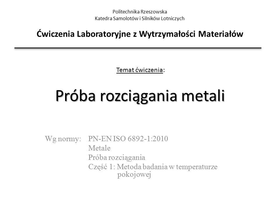 Próba rozciągania metali Wg normy: PN-EN ISO 6892-1:2010 Metale Próba rozciągania Część 1: Metoda badania w temperaturze pokojowej Politechnika Rzeszo