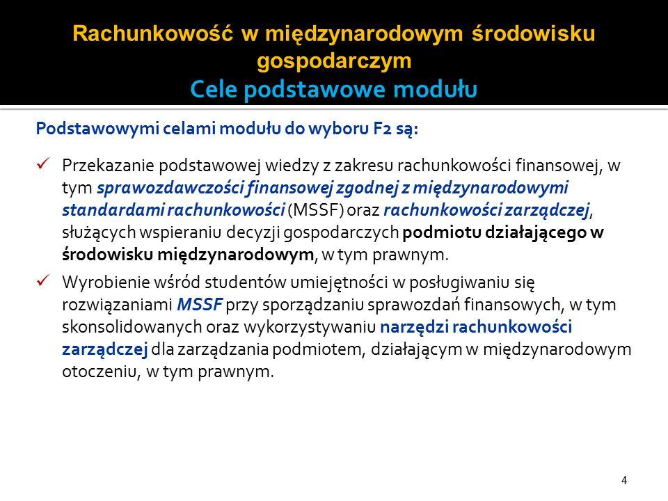 4 Podstawowymi celami modułu do wyboru F2 są: Przekazanie podstawowej wiedzy z zakresu rachunkowości finansowej, w tym sprawozdawczości finansowej zgodnej z międzynarodowymi standardami rachunkowości (MSSF) oraz rachunkowości zarządczej, służących wspieraniu decyzji gospodarczych podmiotu działającego w środowisku międzynarodowym, w tym prawnym.