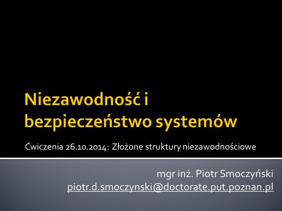 Ćwiczenia 26.10.2014: Złożone struktury niezawodnościowe mgr inż. Piotr Smoczyński piotr.d.smoczynski@doctorate.put.poznan.pl