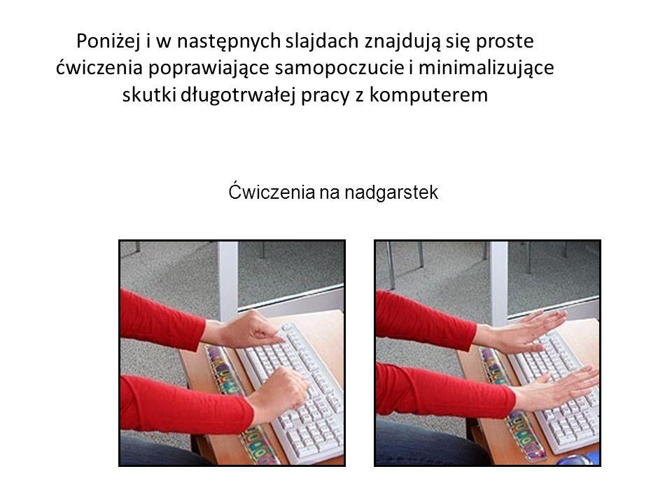 Poniżej i w następnych slajdach znajdują się proste ćwiczenia poprawiające samopoczucie i minimalizujące skutki długotrwałej pracy z komputerem Ćwiczenia na nadgarstek