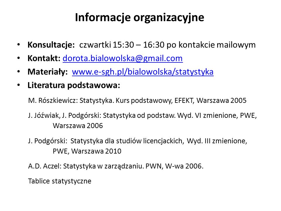 Informacje organizacyjne Konsultacje: czwartki 15:30 – 16:30 po kontakcie mailowym Kontakt: dorota.bialowolska@gmail.comdorota.bialowolska@gmail.com Materiały: www.e-sgh.pl/bialowolska/statystykawww.e-sgh.pl/bialowolska/statystyka Literatura podstawowa: M.