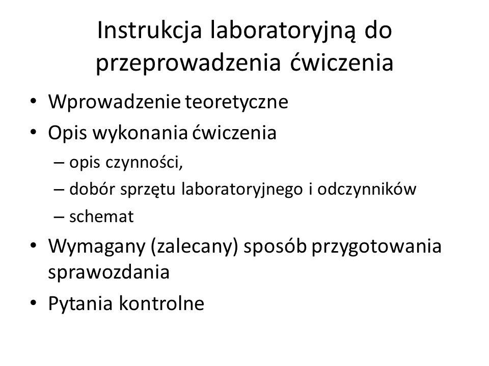 Instrukcja laboratoryjną do przeprowadzenia ćwiczenia Wprowadzenie teoretyczne Opis wykonania ćwiczenia – opis czynności, – dobór sprzętu laboratoryjnego i odczynników – schemat Wymagany (zalecany) sposób przygotowania sprawozdania Pytania kontrolne