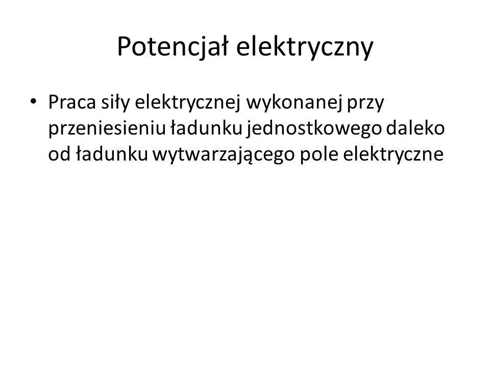 Potencjał elektryczny Praca siły elektrycznej wykonanej przy przeniesieniu ładunku jednostkowego daleko od ładunku wytwarzającego pole elektryczne