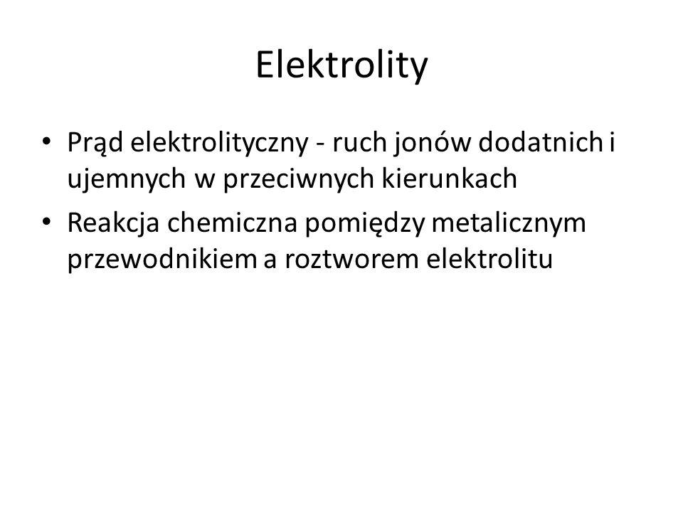 Elektrolity Prąd elektrolityczny - ruch jonów dodatnich i ujemnych w przeciwnych kierunkach Reakcja chemiczna pomiędzy metalicznym przewodnikiem a roztworem elektrolitu