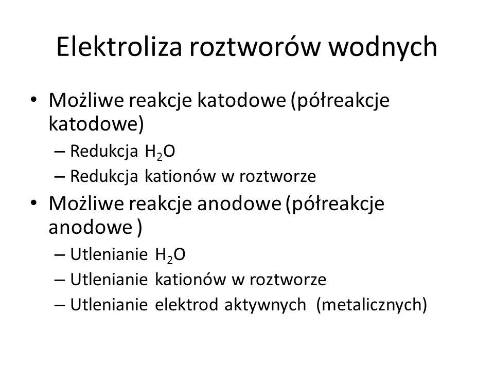 Elektroliza roztworów wodnych Możliwe reakcje katodowe (półreakcje katodowe) – Redukcja H 2 O – Redukcja kationów w roztworze Możliwe reakcje anodowe (półreakcje anodowe ) – Utlenianie H 2 O – Utlenianie kationów w roztworze – Utlenianie elektrod aktywnych (metalicznych)
