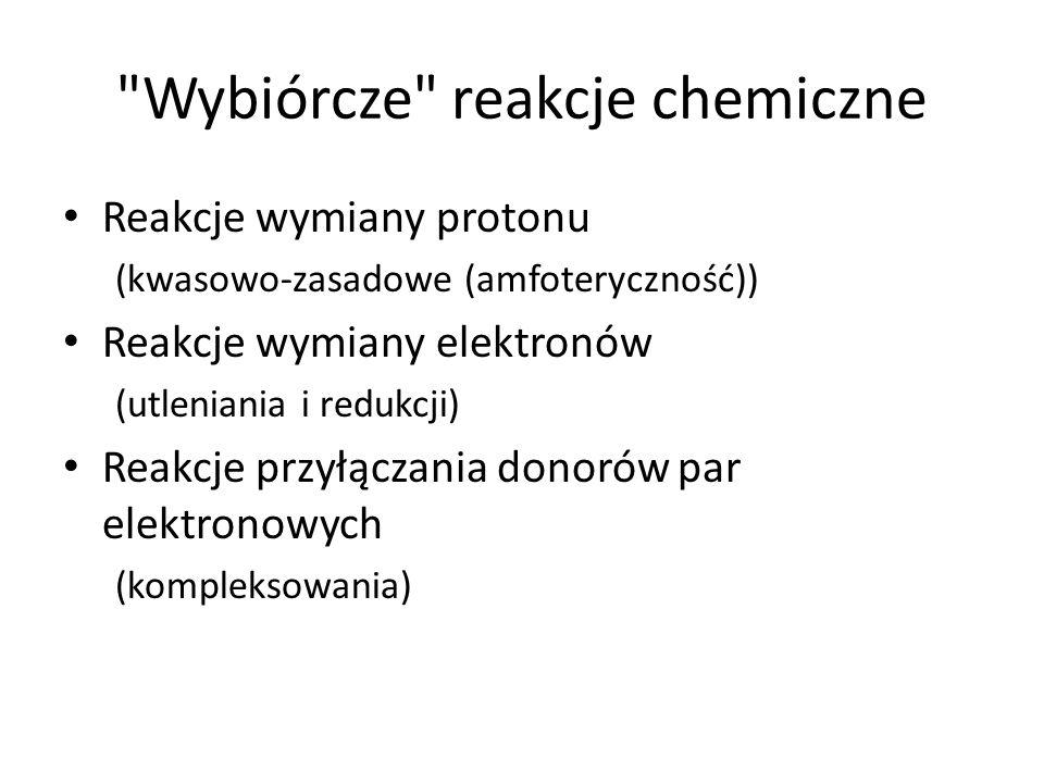 Wybiórcze reakcje chemiczne Reakcje wymiany protonu (kwasowo-zasadowe (amfoteryczność)) Reakcje wymiany elektronów (utleniania i redukcji) Reakcje przyłączania donorów par elektronowych (kompleksowania)