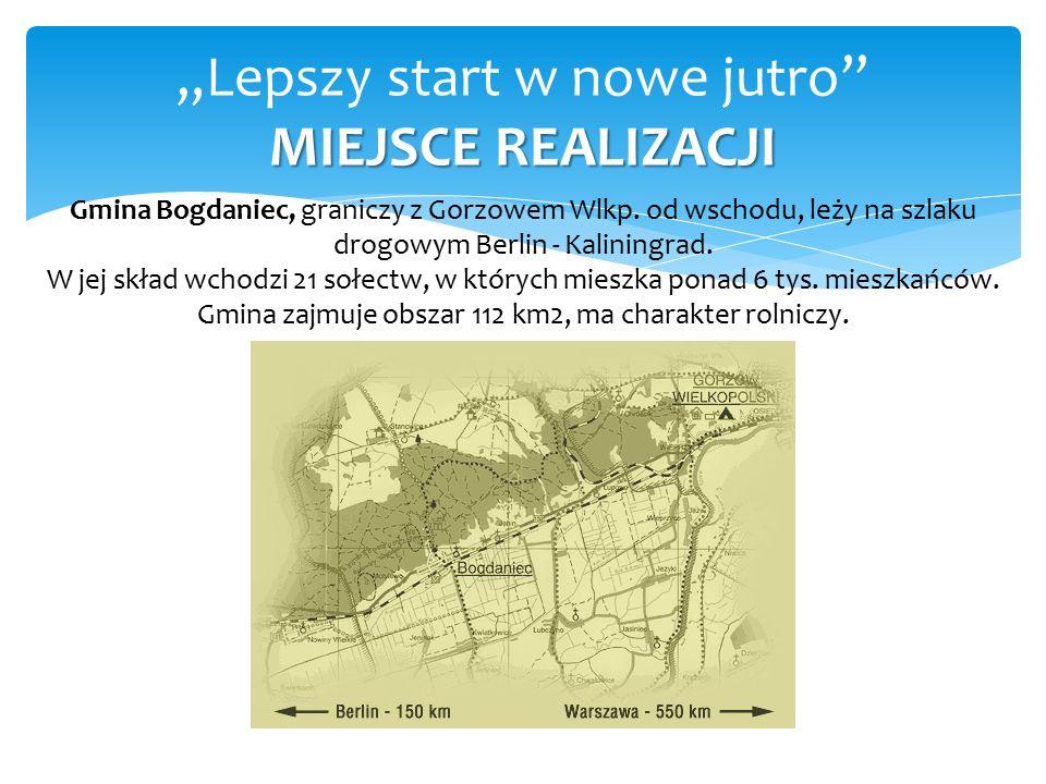 """MIEJSCE REALIZACJI """"Lepszy start w nowe jutro MIEJSCE REALIZACJI Głównym celem stowarzyszenia jest:  promocja nauki przez całe życie,  zachęcanie do rozwoju osobistego,  podnoszenie kwalifikacji mieszkańców gminy Bogdaniec."""