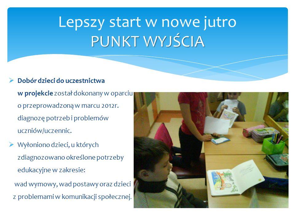 PUNKT WYJŚCIA Lepszy start w nowe jutro PUNKT WYJŚCIA  Dobór dzieci do uczestnictwa w projekcie został dokonany w oparciu o przeprowadzoną w marcu 2012r.