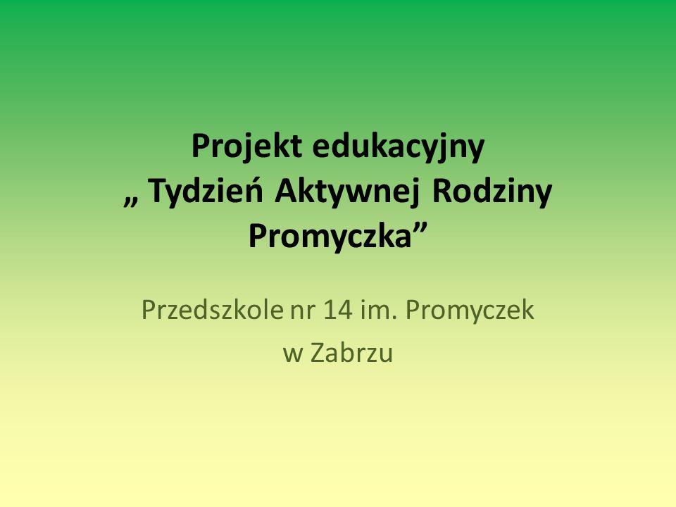 """Projekt edukacyjny """" Tydzień Aktywnej Rodziny Promyczka"""" Przedszkole nr 14 im. Promyczek w Zabrzu"""