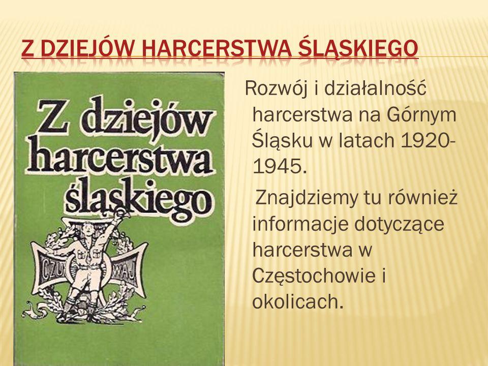 Rozwój i działalność harcerstwa na Górnym Śląsku w latach 1920- 1945. Znajdziemy tu również informacje dotyczące harcerstwa w Częstochowie i okolicach