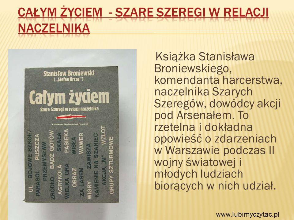 Książka Stanisława Broniewskiego, komendanta harcerstwa, naczelnika Szarych Szeregów, dowódcy akcji pod Arsenałem.