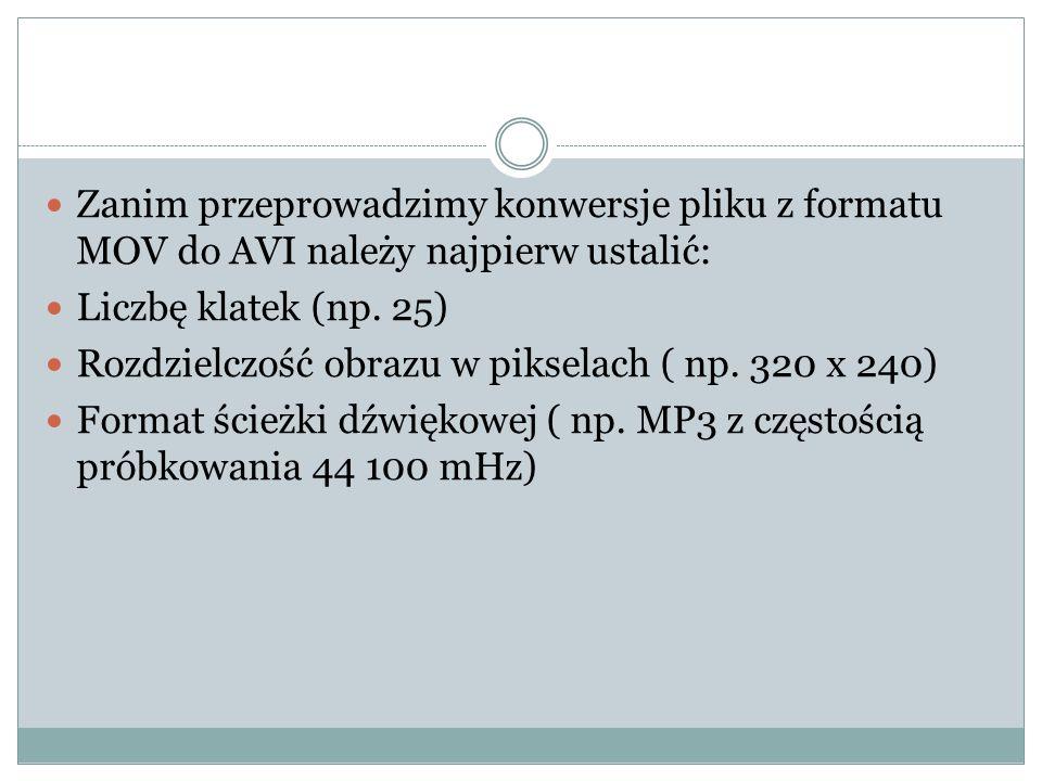 Zanim przeprowadzimy konwersje pliku z formatu MOV do AVI należy najpierw ustalić: Liczbę klatek (np. 25) Rozdzielczość obrazu w pikselach ( np. 320 x