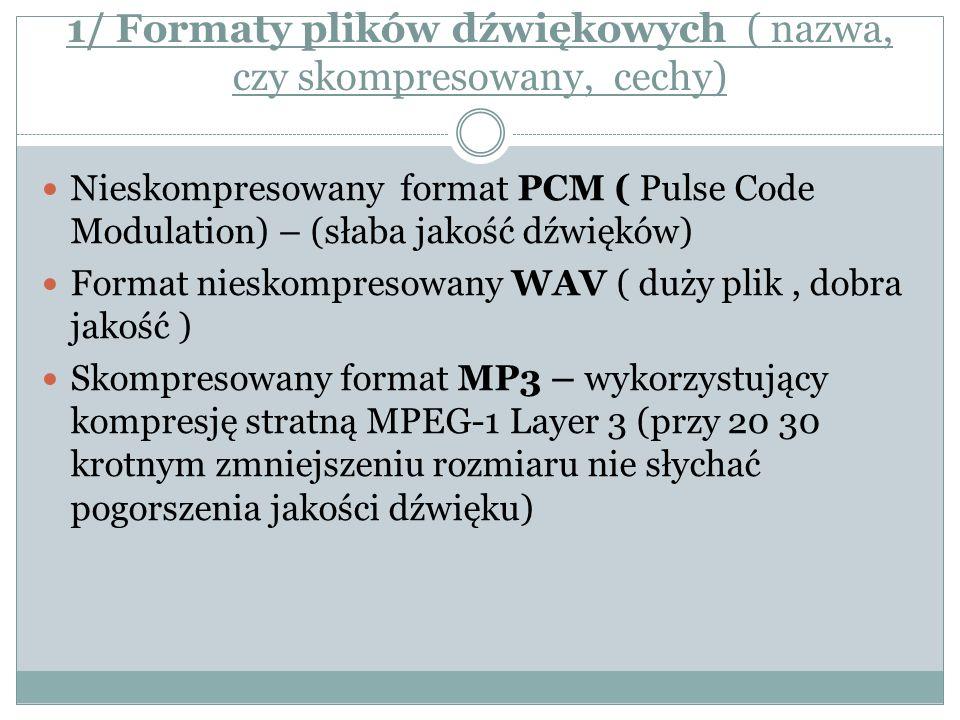 1/ Formaty plików dźwiękowych ( nazwa, czy skompresowany, cechy) Nieskompresowany format PCM ( Pulse Code Modulation) – (słaba jakość dźwięków) Format